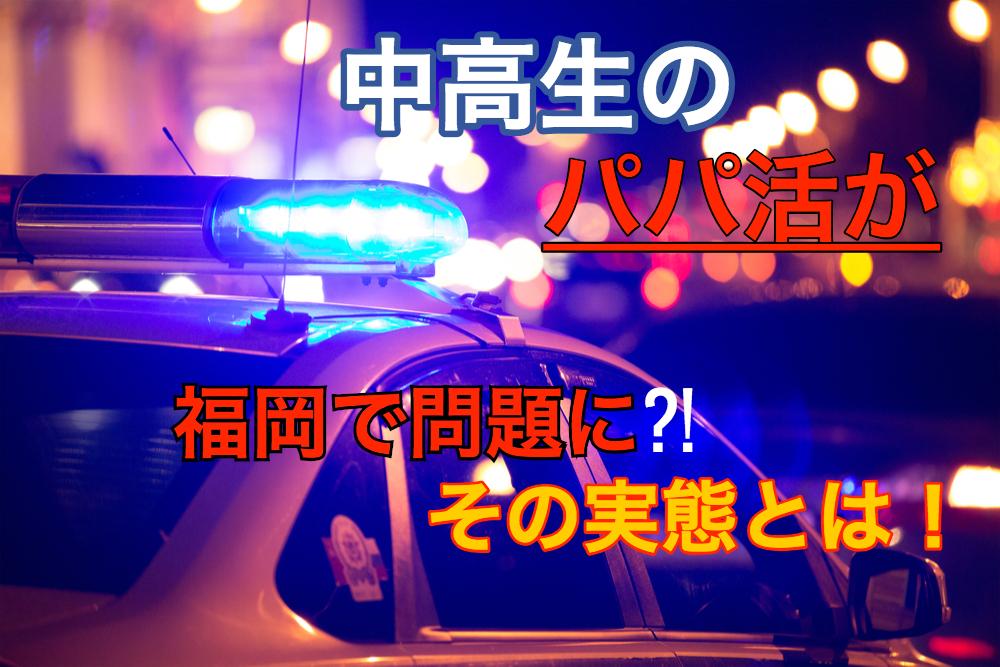 進撃のパパ活!福岡で女子中高生がパパ活をして警察に補導🚨その実態とは⁈《パパ活ニュース》