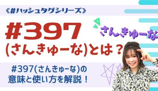 397(さんきゅーな)の意味とは?#397の使い方も合わせて解説《#ハッシュタグシリーズ》